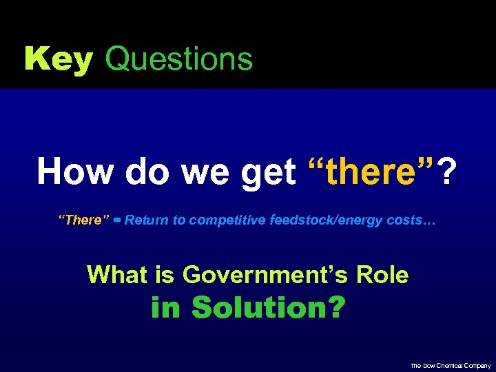 "Key Questions How do we get ""there""? ""There"" = Return to competitive feedstock/energy costs…"