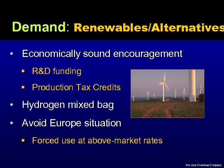 Demand: Renewables/Alternatives • Economically sound encouragement § R&D funding § Production Tax Credits •