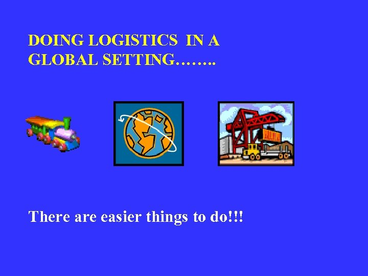 DOING LOGISTICS IN A GLOBAL SETTING……. . There are easier things to do!!!