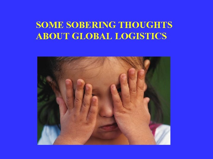 SOME SOBERING THOUGHTS ABOUT GLOBAL LOGISTICS