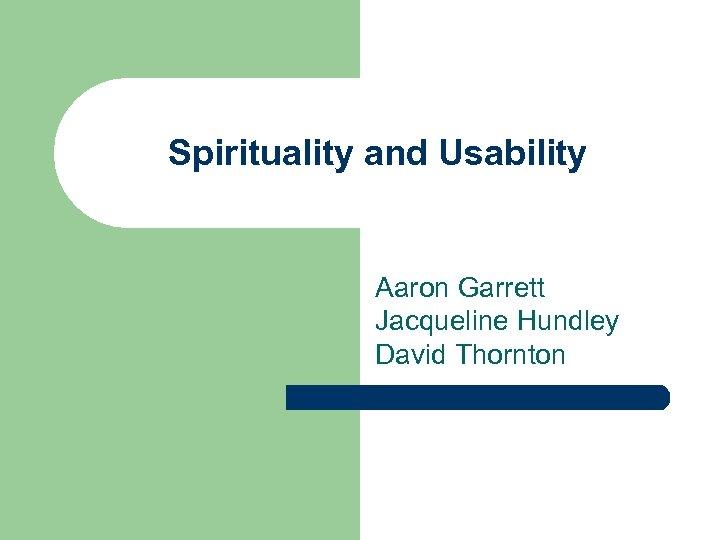 Spirituality and Usability Aaron Garrett Jacqueline Hundley David Thornton