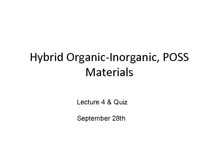 Hybrid Organic-Inorganic, POSS Materials Lecture 4 & Quiz September 28 th