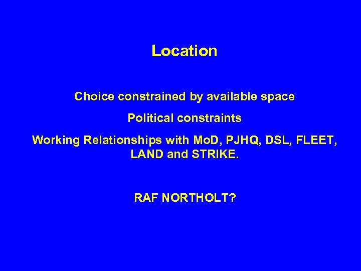 Location Choice constrained by available space Political constraints Working Relationships with Mo. D, PJHQ,
