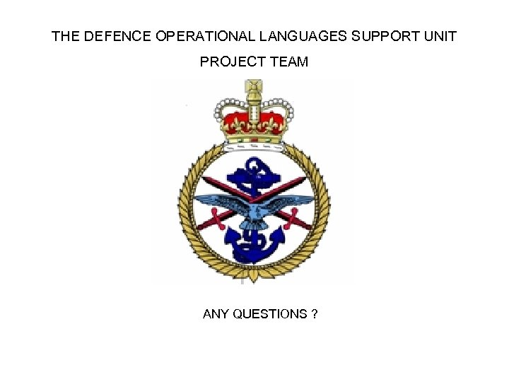 THE DEFENCE OPERATIONAL LANGUAGES SUPPORT UNIT PROJECT TEAM ANY QUESTIONS ?