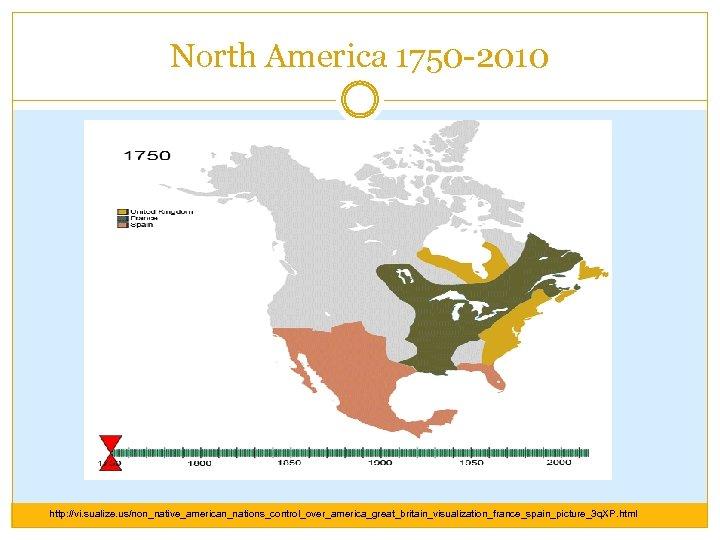 North America 1750 -2010 http: //vi. sualize. us/non_native_american_nations_control_over_america_great_britain_visualization_france_spain_picture_3 q. XP. html