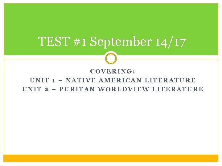 TEST #1 September 14/17 COVERING: UNIT 1 – NATIVE AMERICAN LITERATURE UNIT 2 –