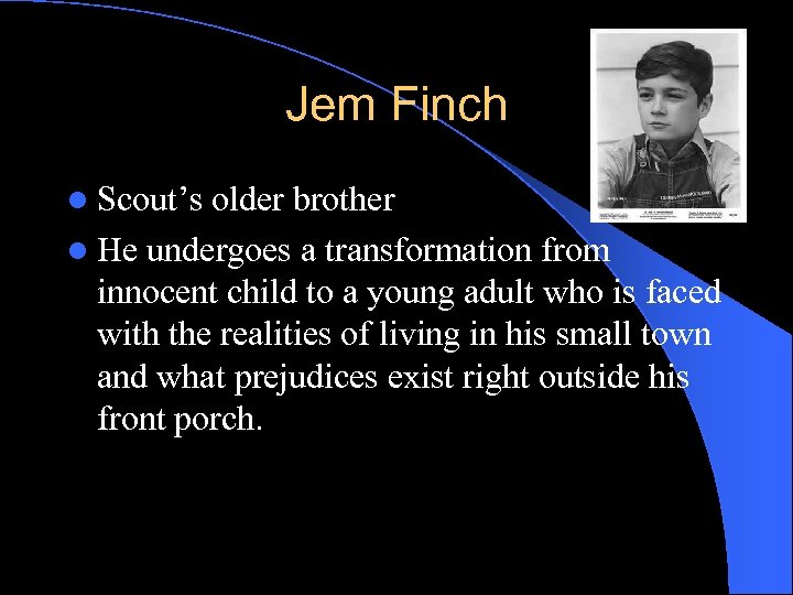 Jem Finch l Scout's older brother l He undergoes a transformation from innocent child