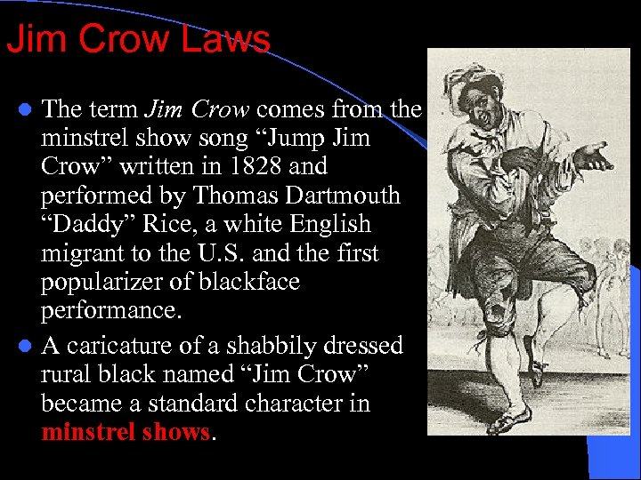 "Jim Crow Laws The term Jim Crow comes from the minstrel show song ""Jump"