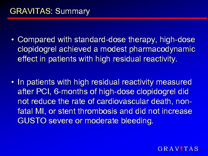 GRAVITAS: Summary • Compared with standard-dose therapy, high-dose clopidogrel achieved a modest pharmacodynamic effect