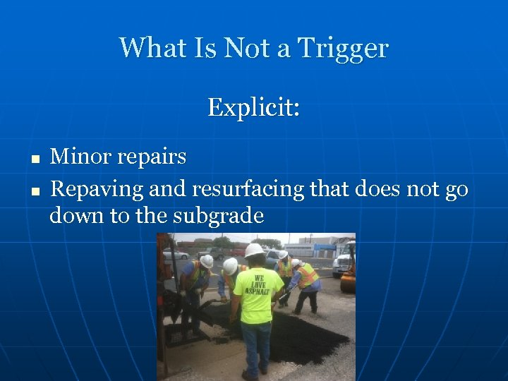 What Is Not a Trigger Explicit: n n Minor repairs Repaving and resurfacing that