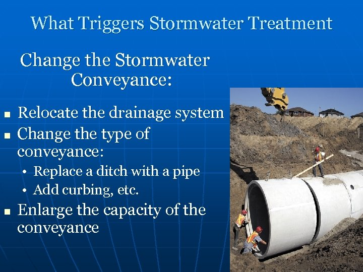 What Triggers Stormwater Treatment Change the Stormwater Conveyance: n n Relocate the drainage system