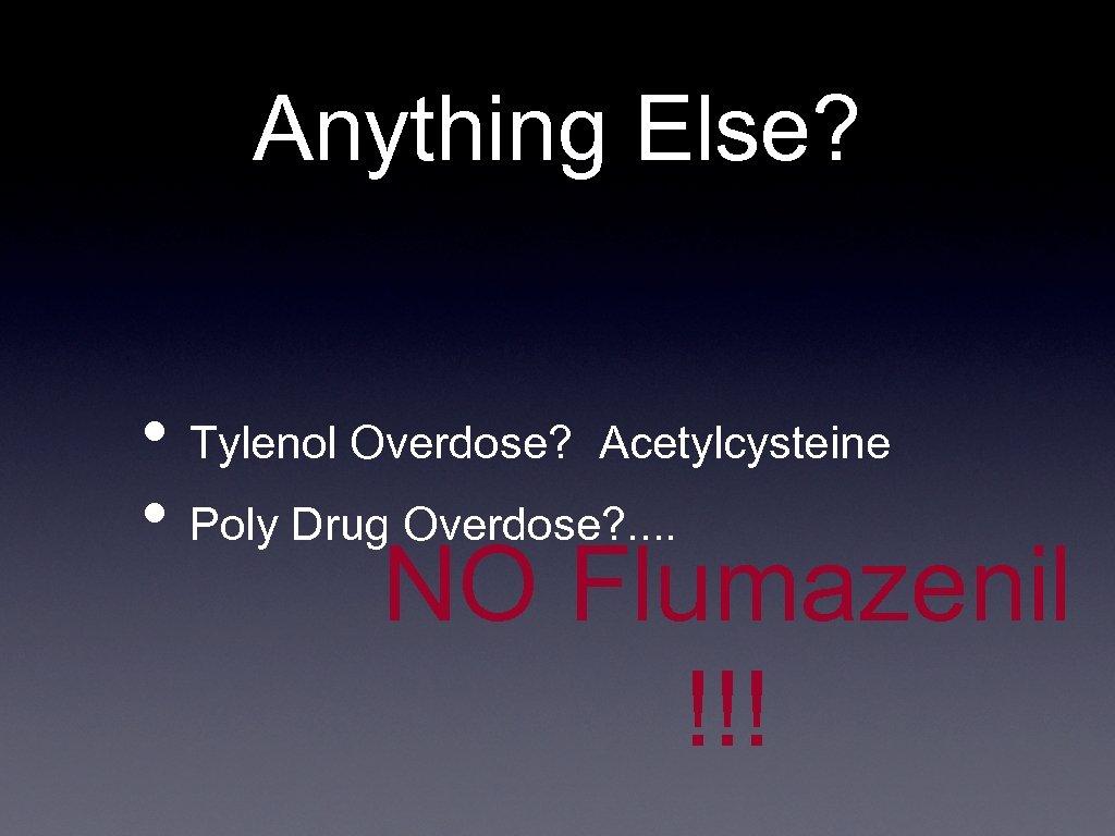 Anything Else? • Tylenol Overdose? Acetylcysteine • Poly Drug Overdose? . . NO Flumazenil