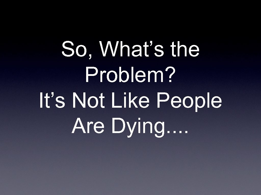 So, What's the Problem? It's Not Like People Are Dying. .