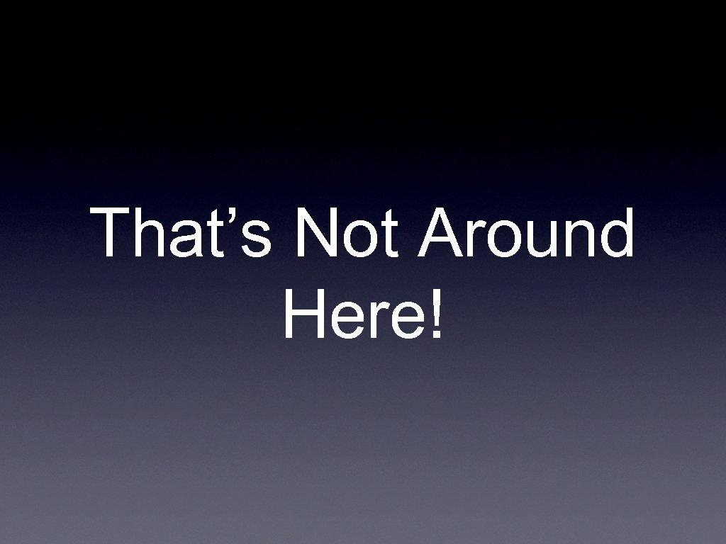 That's Not Around Here!
