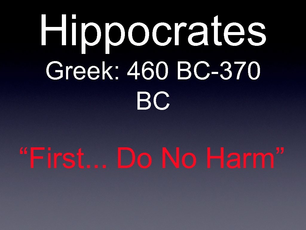 "Hippocrates Greek: 460 BC-370 BC ""First. . . Do No Harm"""