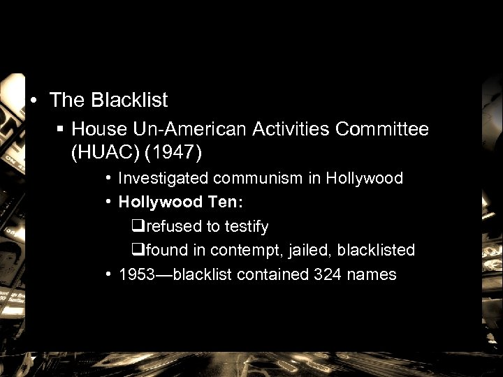 • The Blacklist § House Un-American Activities Committee (HUAC) (1947) • Investigated communism