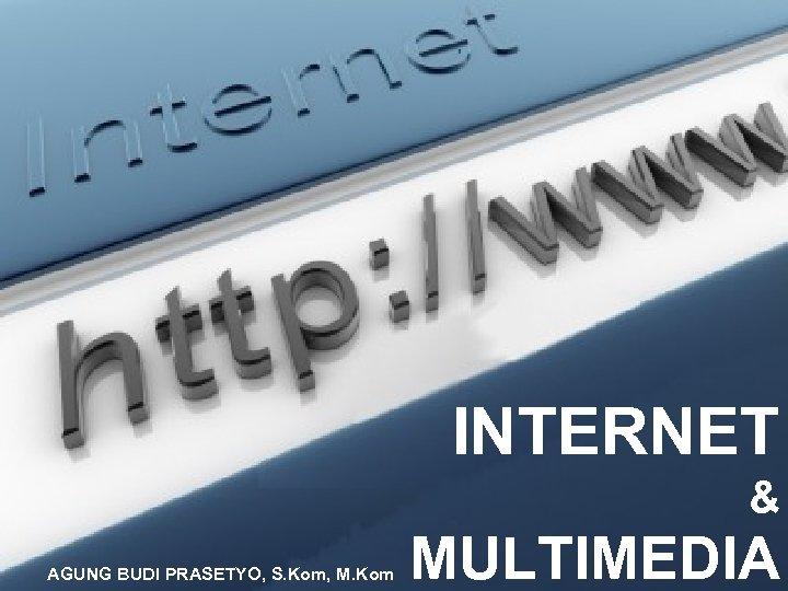 INTERNET & AGUNG BUDI PRASETYO, S. Kom, M. Kom MULTIMEDIA