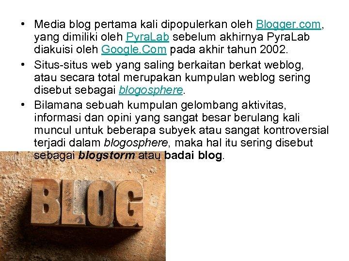 • Media blog pertama kali dipopulerkan oleh Blogger. com, yang dimiliki oleh Pyra.