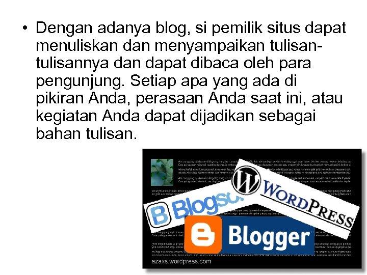 • Dengan adanya blog, si pemilik situs dapat menuliskan dan menyampaikan tulisannya dan