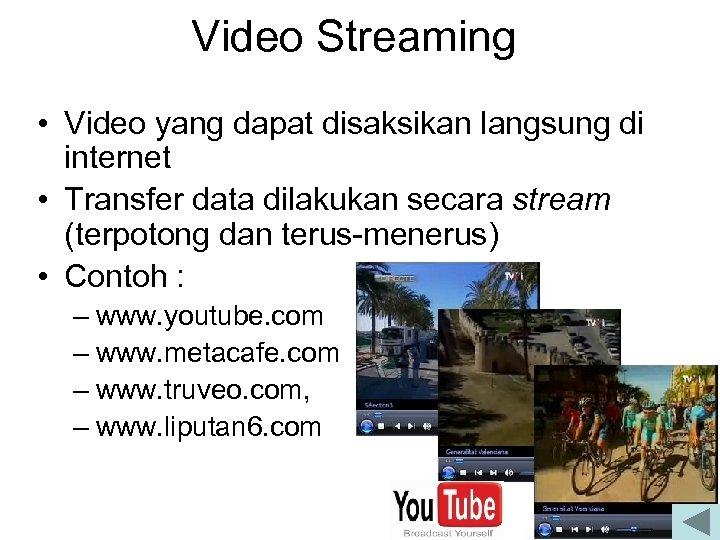 Video Streaming • Video yang dapat disaksikan langsung di internet • Transfer data dilakukan