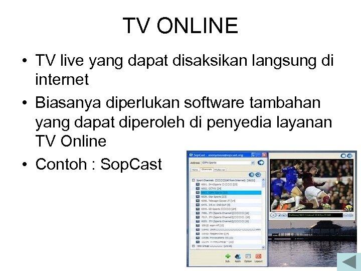 TV ONLINE • TV live yang dapat disaksikan langsung di internet • Biasanya diperlukan