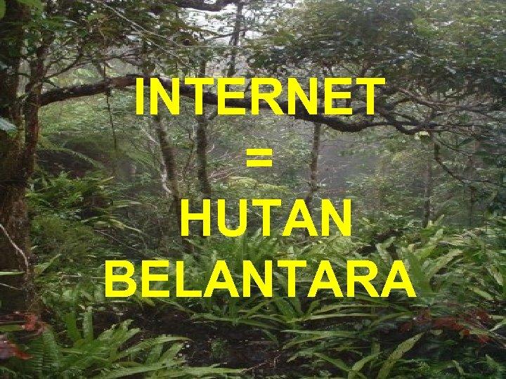 INTERNET = HUTAN BELANTARA