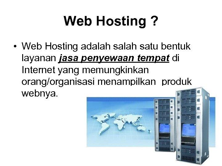 Web Hosting ? • Web Hosting adalah satu bentuk layanan jasa penyewaan tempat di