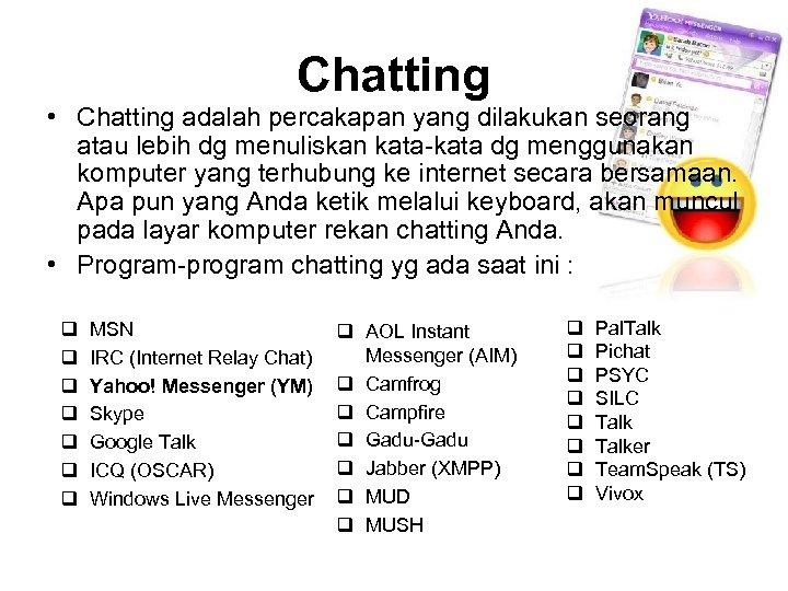 Chatting • Chatting adalah percakapan yang dilakukan seorang atau lebih dg menuliskan kata dg
