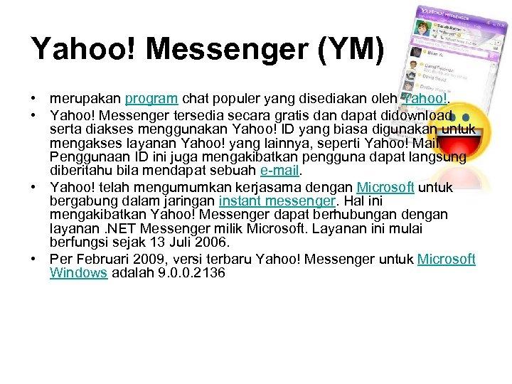 Yahoo! Messenger (YM) • merupakan program chat populer yang disediakan oleh Yahoo!. • Yahoo!