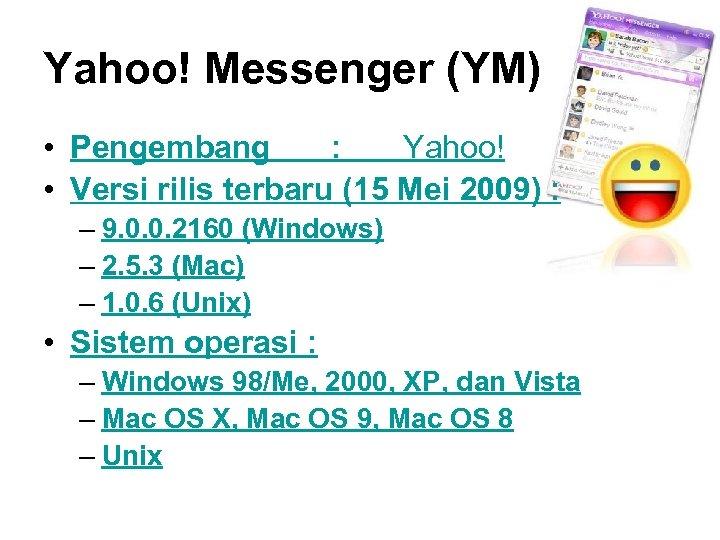 Yahoo! Messenger (YM) • Pengembang : Yahoo! • Versi rilis terbaru (15 Mei 2009)