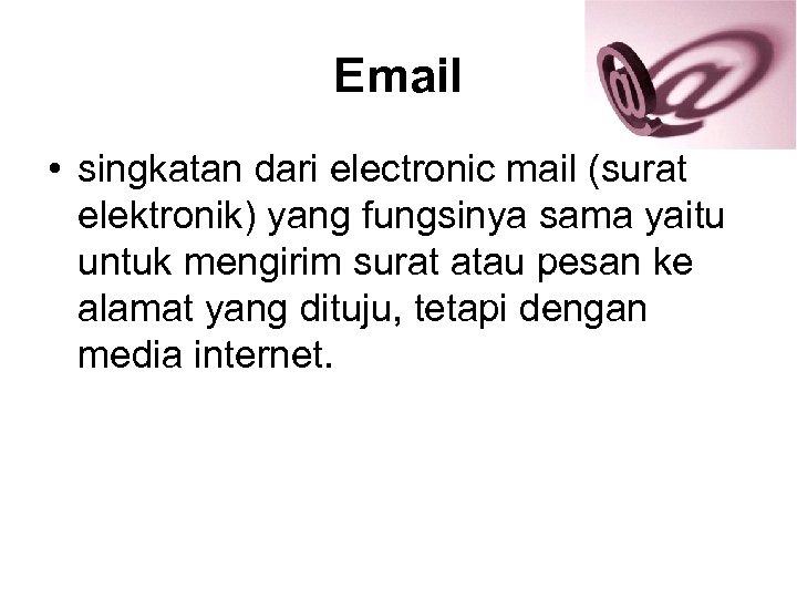 Email • singkatan dari electronic mail (surat elektronik) yang fungsinya sama yaitu untuk mengirim