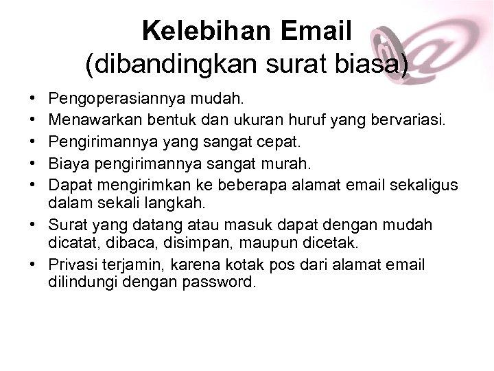Kelebihan Email (dibandingkan surat biasa) • • • Pengoperasiannya mudah. Menawarkan bentuk dan ukuran