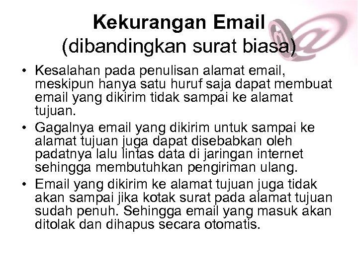 Kekurangan Email (dibandingkan surat biasa) • Kesalahan pada penulisan alamat email, meskipun hanya satu