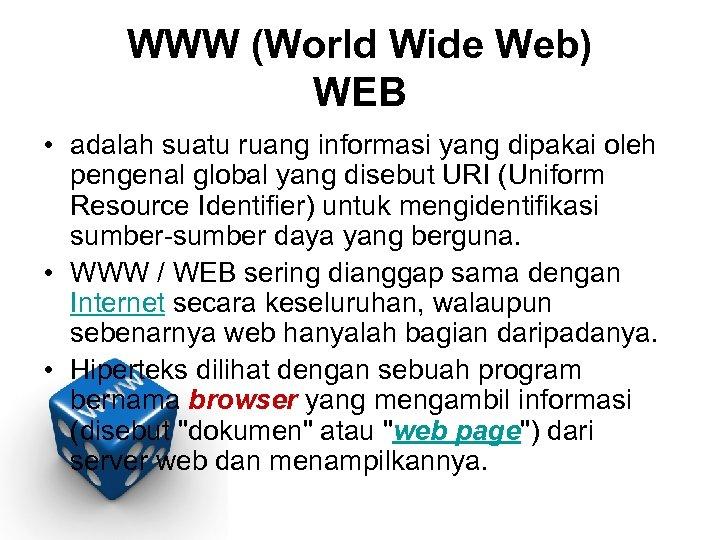 WWW (World Wide Web) WEB • adalah suatu ruang informasi yang dipakai oleh pengenal