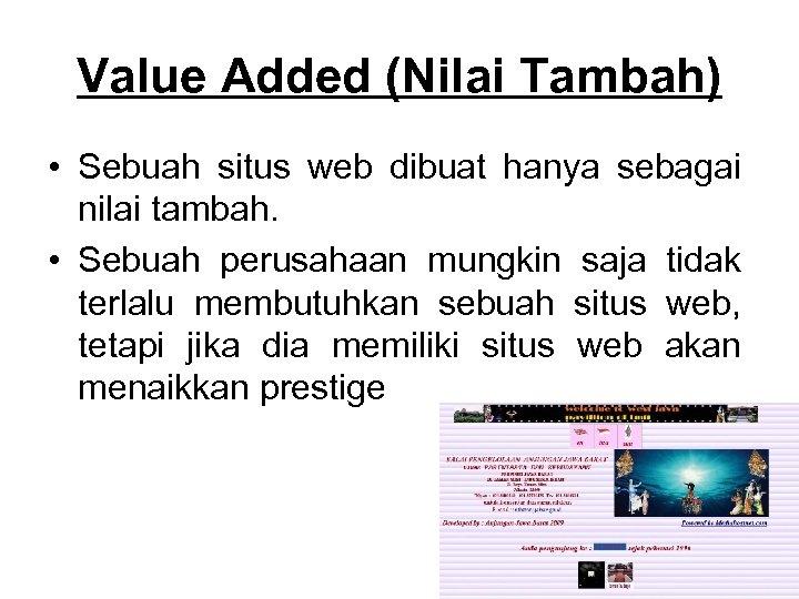 Value Added (Nilai Tambah) • Sebuah situs web dibuat hanya sebagai nilai tambah. •