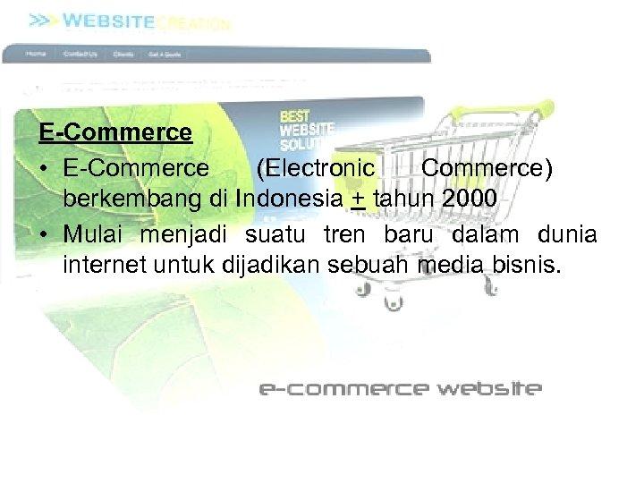E-Commerce • E Commerce (Electronic Commerce) berkembang di Indonesia + tahun 2000 • Mulai