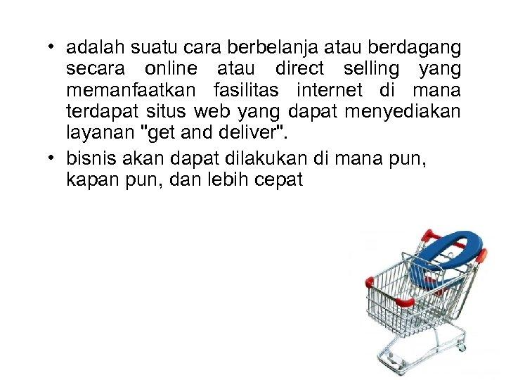 • adalah suatu cara berbelanja atau berdagang secara online atau direct selling yang