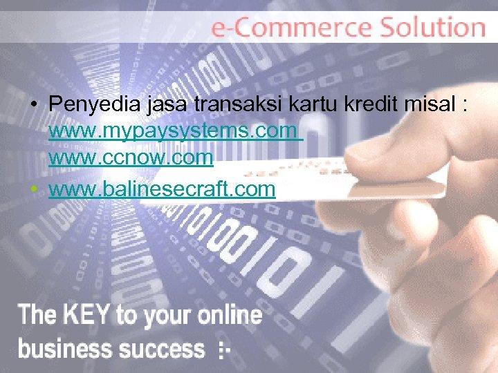 • Penyedia jasa transaksi kartu kredit misal : www. mypaysystems. com www. ccnow.
