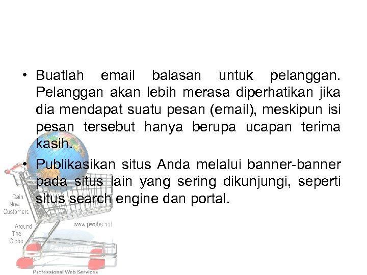 • Buatlah email balasan untuk pelanggan. Pelanggan akan lebih merasa diperhatikan jika dia