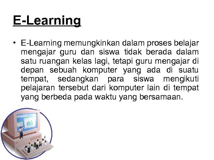 E-Learning • E Learning memungkinkan dalam proses belajar mengajar guru dan siswa tidak berada