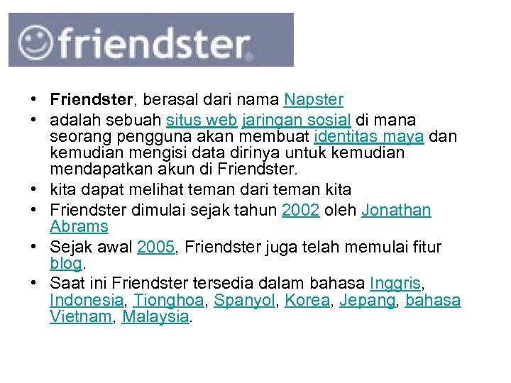 • Friendster, berasal dari nama Napster • adalah sebuah situs web jaringan sosial