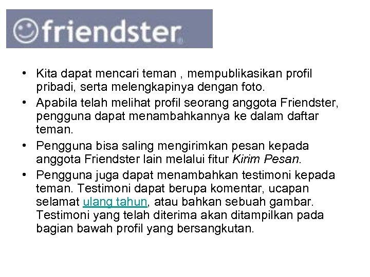 • Kita dapat mencari teman , mempublikasikan profil pribadi, serta melengkapinya dengan foto.