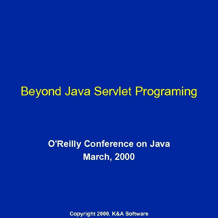 Beyond Java Servlet Programing O'Reilly Conference on Java March, 2000 Copyright 2000, K&A Software