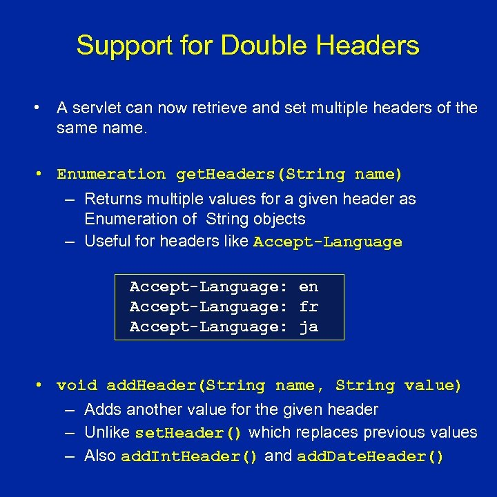 Support for Double Headers • A servlet can now retrieve and set multiple headers