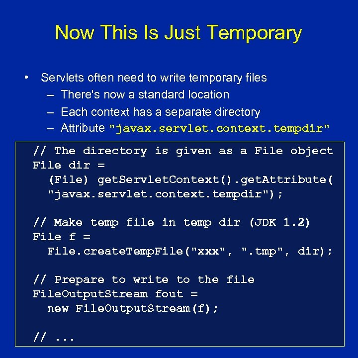 Now This Is Just Temporary • Servlets often need to write temporary files –