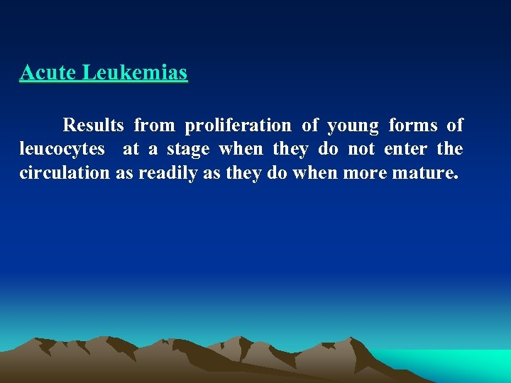 Acute Leukemias Results from proliferation of young forms of leucocytes at a stage when