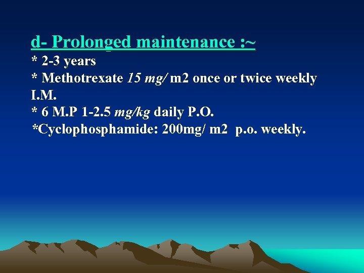 d Prolonged maintenance : ~ * 2 3 years * Methotrexate 15 mg/ m