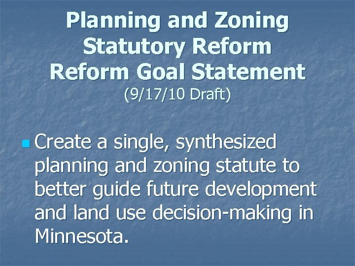 Planning and Zoning Statutory Reform Goal Statement (9/17/10 Draft) n Create a single, synthesized