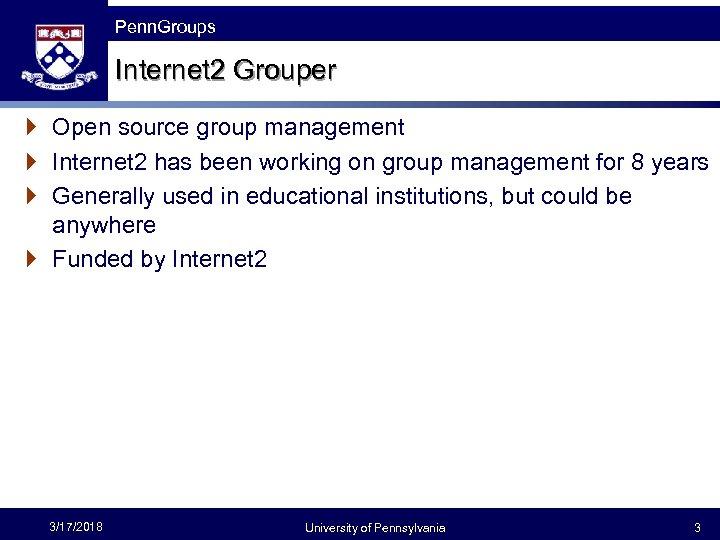 Penn Groups Penn. Groups Internet 2 Grouper } Open source group management } Internet