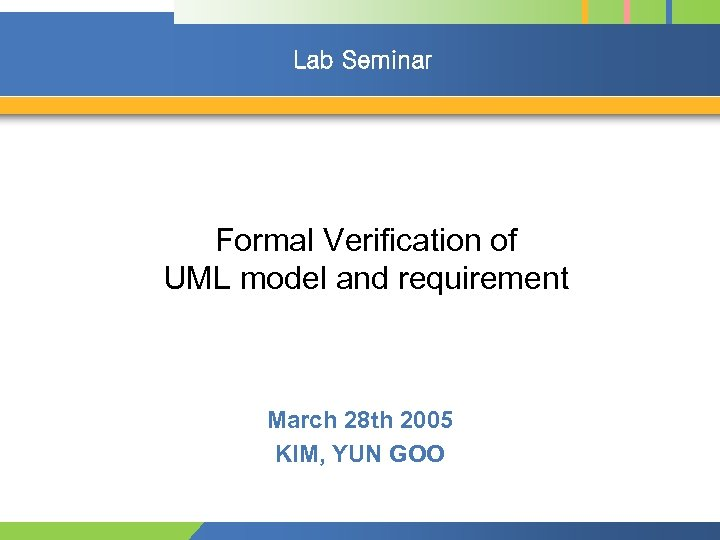 Lab Seminar Formal Verification of UML model and requirement March 28 th 2005 KIM,